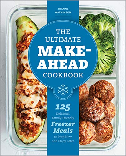 The Ultimate Make-Ahead Cookbook: 125 Delicious, Family-Friendly Freezer Meals...