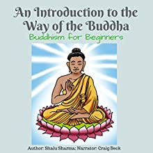 An Introduction to the Way of the Buddha: Buddhism for Beginners Audiobook by Shalu Sharma Narrated by Craig Beck