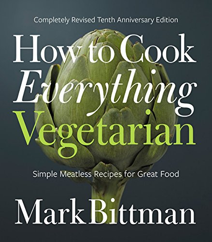 How to Cook Everything Vegetarian: Completely Revised Tenth Anniversary Edition by Mark Bittman