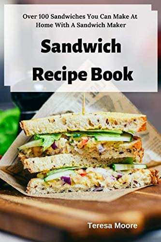 Sandwich Recipe Book:  Over 100 Sandwiches You Can Make At Home With A Sandwich Maker (Delicious Recipes) by Teresa Moore