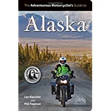 The Adventurous Motorcyclists' Guide to Alaska: Routes, Strategies, Road Food, Dive Bars, Off-Beat Destinations, and More