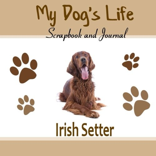 My Dog's Life Scrapbook and Journal Irish Setter: hoto Journal, Keepsake Book and Record Keeper for your dog