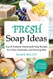 Fresh Soap Ideas: Top 25 Fantastic Homemade Soap Recipes For Clean, Hydrated, and Glowing Skin