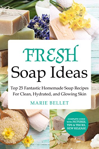 Fresh Soap Ideas: Top 25 Fantastic Homemade Soap Recipes For Clean, Hydrated, and Glowing Skin by [Bellet, Marie]