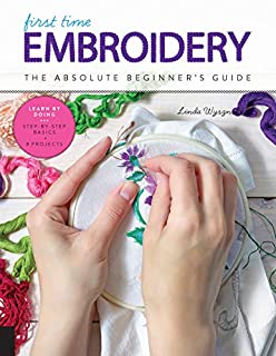 Book Cover: First Time Embroidery and Cross Stitch: The Absolute Beginner's Guide - Learn By Doing * Step-by-Step Basics   Projects
