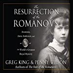 The Resurrection of the Romanovs: Anastasia, Anna Anderson, and the World's Greatest Royal Mystery | Greg King,Penny Wilson