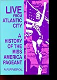Live from Atlantic City : The Miss America Pageant Before, After and in Spite of Television, Riverol, A. R., 0879725575