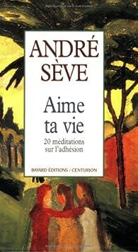 Aime ta vie : 20 méditations sur l'adhésion par André Sève