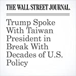 Trump Spoke With Taiwan President in Break With Decades of U.S. Policy | Damian Paletta,Carol E. Lee,Andrew Browne