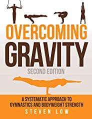 Overcoming Gravity: A Systematic Approach to Gymnastics and Bodyweight Strength (Second Edition) (English Edit