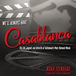 We'll Always Have Casablanca: The Life, Legend, and Afterlife of Hollywood's Most Beloved Movie | Noah Isenberg