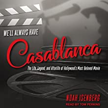 We'll Always Have Casablanca: The Life, Legend, and Afterlife of Hollywood's Most Beloved Movie Audiobook by Noah Isenberg Narrated by Tom Perkins