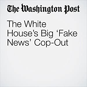 The White House's Big 'Fake News' Cop-Out