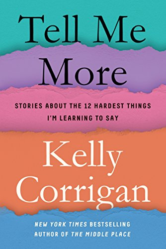 Tell Me More: Stories About the 12 Hardest Things I'm Learning to Say by [Corrigan, Kelly]