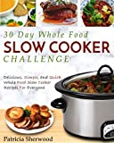 30 Day Whole Food Slow Cooker Challenge: Delicious, Simple, and Quick Whole Food Slow Cooker Recipes For Everyone