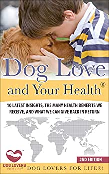 Dog Love and Your Health™: 10 Latest Insights, the Many Health Benefits We Receive, and What We Can Give Back in Return (Art of Understanding Your Dog, ... Amazing and Inspirational Facts About Dogs) by [Dog Lovers for Life™!]