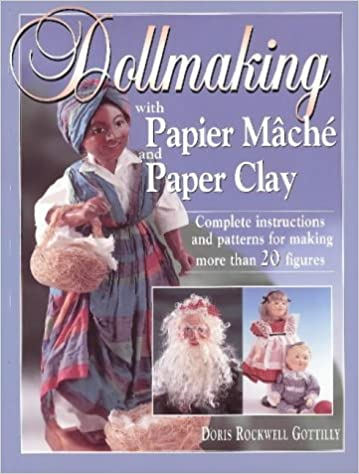 Dollmaking With Papier Mache and Paper Clay : Complete instructions