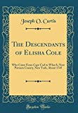 img - for The Descendants of Elisha Cole: Who Came from Cape Cod to What Is Now Putnam County, New York, about 1745 (Classic Reprint) book / textbook / text book