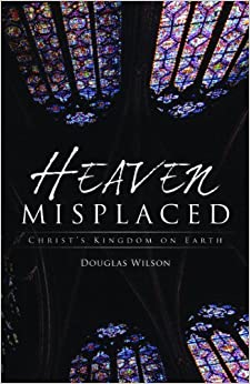 Book Heaven Misplaced: Christ's Kingdom on Earth by Douglas Wilson (2008-12-01)