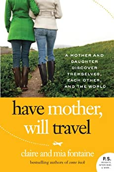 Have Mother, Will Travel: A Mother and Daughter Discover Themselves, Each Other, and the World (P.S.) by [Fontaine, Claire, Fontaine, Mia]