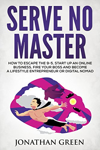 Serve No Master: How to Escape the 9-5, Start up an Online Business, Fire Your Boss and Become a Lifestyle Entrepreneur or Digital Nomad by [Green, Jonathan]