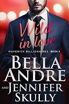 Wild In Love (The Maverick Billionaires, Book 5) by [Andre, Bella, Skully, Jennifer]
