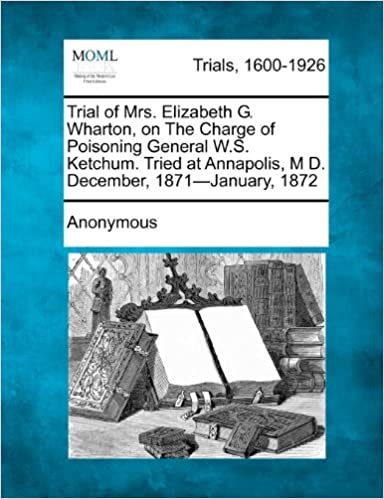 Book Trial of Mrs. Elizabeth G. Wharton, on The Charge of Poisoning General W.S. Ketchum. Tried at Annapolis, M D. December, 1871-January, 1872