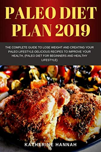 Paleo diet plan 2019: The Complete Guide to Lose Weight and Creating Your Paleo Lifestyle-Delicious Recipes to Improve Your Health, (Paleo Diet for Beginners and healthy lifestyle)