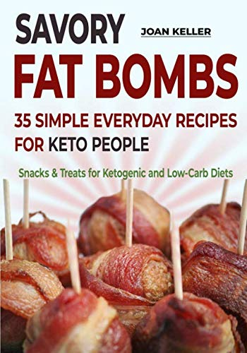 Savory Fat Bombs: 35 Simple Everyday Recipes for Keto People (Snacks & Treats for Ketogenic and Low-Carb Diets) by Joan Keller