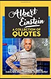 Albert Einstein: A Collection Of Quotes - His Thoughts On Nature, Life, Philosophy, Imagination, Creativity, Humor, Religion, Science, Reality, The Universe And More!