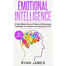 Emotional Intelligence: 21 Most Effective Tips and Tricks on Self Awareness, Controlling Your Emotions, and Improving Your EQ (Emotional Intelligence Series Book 5)