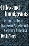 Cities and Immigrants : A Geography of Change in Nineteenth-Century America, Ward, David, 0195012844
