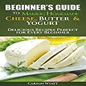 Beginners Guide to Making Homemade Cheese, Butter & Yogurt: Delicious Recipes Perfect for Every Beginner Audiobook by Carson Wyatt Narrated by Giles Miller