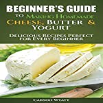 Beginners Guide to Making Homemade Cheese, Butter & Yogurt: Delicious Recipes Perfect for Every Beginner | Carson Wyatt