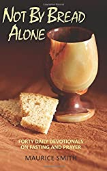 Not By Bread Alone: Forty Daily Devotionals On Fasting And Prayer