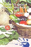 How to Grow Organic Vegetables in Containers (... Anywhere!), Eileen Logan, 0595757820
