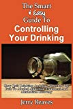 The Smart and Easy Guide to Controlling Your Drinking: How Quit Drinking and Stay Sober on the Path to Alcohol Addiction Treatment and Alcoholism Recovery, Jerry Reaves, 149355820X