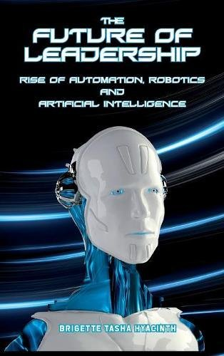 The Future of Leadership: Rise of Automation; Robotics and Artificial Intelligence