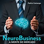 NeuroBusiness: A mente do mercado [Neuro-Business: The Mind of the Market] | Pedro Camargo