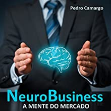NeuroBusiness: A mente do mercado [Neuro-Business: The Mind of the Market] Audiobook by Pedro Camargo Narrated by Leobaldo Prado