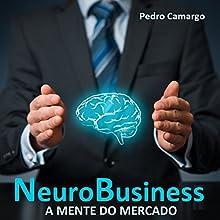 NeuroBusiness: A mente do mercado [Neuro-Business: The Mind of the Market] Audiobook by Pedro Camargo Narrated by Leobaldo Prado