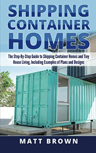 Shipping Container Homes: The Step-By-Step Guide to Shipping Container Homes and Tiny house living, Including Examples of Plans and Designs (Building A Container House Step By Step)