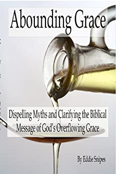 Abounding Grace: Dispelling Myths and Clarifying the Biblical Message of God's Overflowing Grace by [Snipes, Eddie]