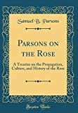 Amazon / Forgotten Books: Parsons on the Rose A Treatise on the Propagation, Culture, and History of the Rose Classic Reprint (Samuel B Parsons)
