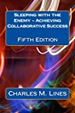Sleeping with the Enemy - Achieving Collaborative Success: Fifth Edition
