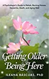Getting Older Being Here: A Psychologist's Guide to Rehab, Nursing Homes, Dementia, Death, and Aging Well