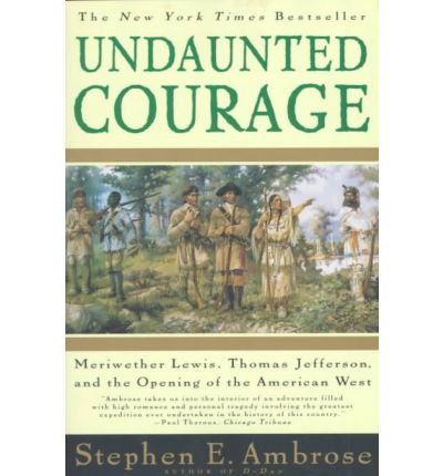 Undaunted Courage: Meriwether Lewis, Thomas Jefferson, and the Opening of the American West by Stephen E Ambrose (1997-06-01) (Lewis And Clark Opening The American West)