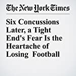 Six Concussions Later, a Tight End's Fear Is the Heartache of Losing Football | Juliet Macur