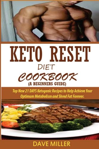Keto Reset Diet Cookbook  A Beginners Guide    Top New 21 Days Ketogenic Recipes To Help Achieve Your Optimum Metabolism And Shred Fat Forever
