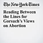 Reading Between the Lines for Gorsuch's Views on Abortion | Adam Liptak